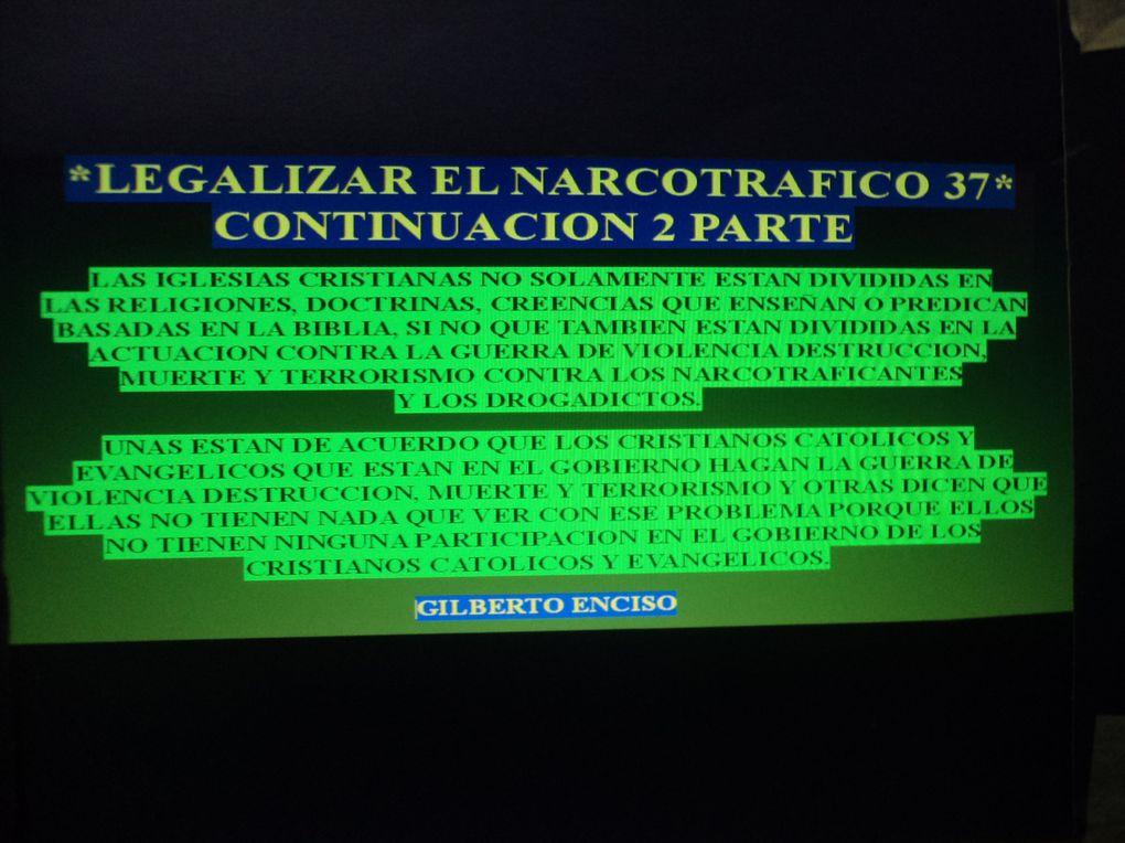 DAR A CONOCER IDEAS CON LEYES, CONDICIONES, REGLAMENTOS PARA LA LEGALIZACION DEL NARCOTRAFICO, PORQUE EL DIOS DE ISRAEL Y SU SANTO HIJO NO LE A DADO PERMISO A NINGUN CRISTIANO CATOLICO Y NI EVANGELICO PARA HACER UNA GUERRA DE VIOLENCIA, DESTRUCCION,