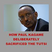 HOW PAUL KAGAME DELIBERATELY SACRIFICED THE TUTSI