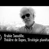 (Vidéo) Arabie Saoudite, Théâtre de Dupes, Stratégie planétaire.