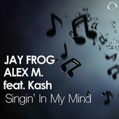 Jay Frog & Alex M. Feat. Kash - Singin' In My Mind (Jay Frog Radio Edit) Sc by MENTAL MADNESS RECORDS