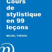 Cours de stylistique en 99 leçons - Le blog de michel.theron.over-blog.fr