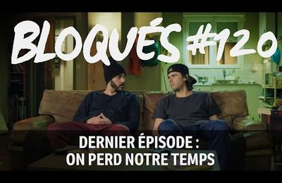 Bloqués #120 - On perd notre temps