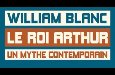 William Blanc : Le roi Arthur, un mythe contemporain