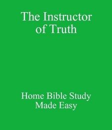 The Instructor of Truth - Home Bible Study Made Easy