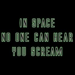 """In space no one can hear you scream""."
