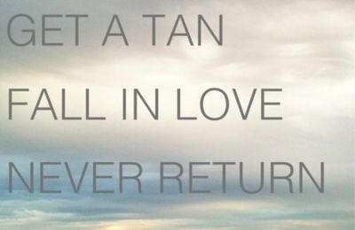 BUY A TICKET / GET A TAN/ FALL IN LOVE / NEVER RETURN