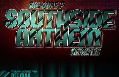 Big Dope P : SOUTHSIDE ANTHEM REMIXES OUT NOW !!!!!!!