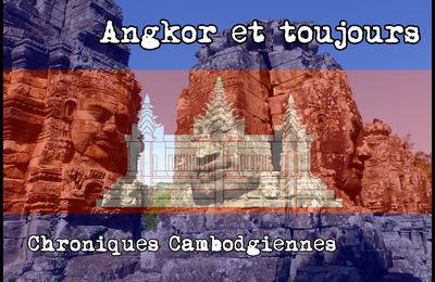ANGKOR ET TOUJOURS : Chroniques Cambodgiennes