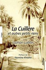 La Cuillère et autres petits riens Lazhari LABTER Préface de Yasmina KHADRA