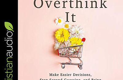 Dont Overthink It Make Easier Decisions Stop Second Guessing And Bring More Joy To Your Life