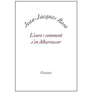 Jean-Jacques Rosa. L'euro : comment s'en débarrasser