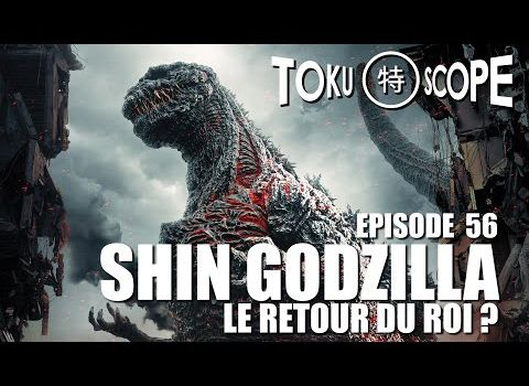 TOKU SCOPE # 56 : SHIN GODZILLA : LE RETOUR DU ROI ?