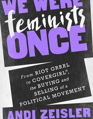 We Were Feminists Once: From Riot Grrrl to CoverGirl®, the Buying and Selling of a Political Movement by Andi Zeisler