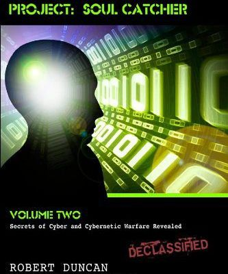 Project Soul Catcher: Secrets of Cyber and Cybernetic Warfare Revelead by Robert Duncan.