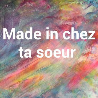 Made in chez ta sœur
