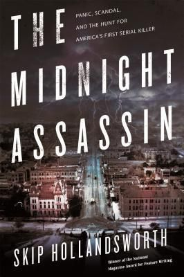 The Midnight Assassin: Panic, Scandal, and the Hunt for America's First Serial Killer by Skip Hollandsworth