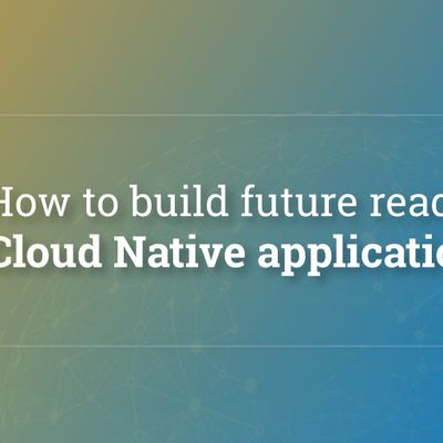How to build future ready Cloud Native application