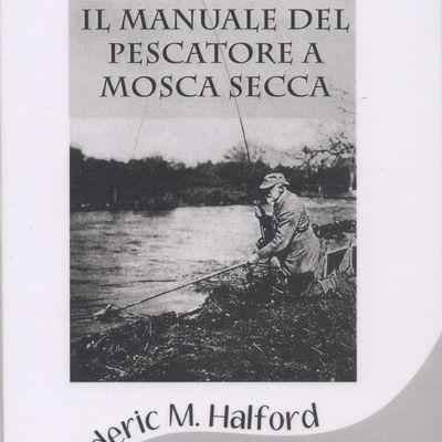 """: """"IL MANUALE DEL PESCATORE A MOSCA SECCA"""" di F.M. Halford"""