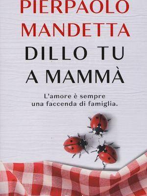 """Dillo tu a mammà"" di Pierpaolo Mandetta: l'amore è sempre una faccenda di famiglia"