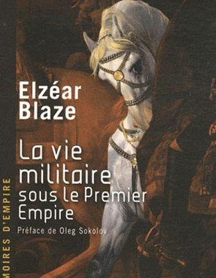 La vie militaire sous le Premier Empire - Ancien officier de la Grande armée (Elzéar Blaze)