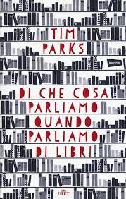 TIM PARKS: DI COSA PARLIAMO QUANDO PARLIAMO DI LIBRI