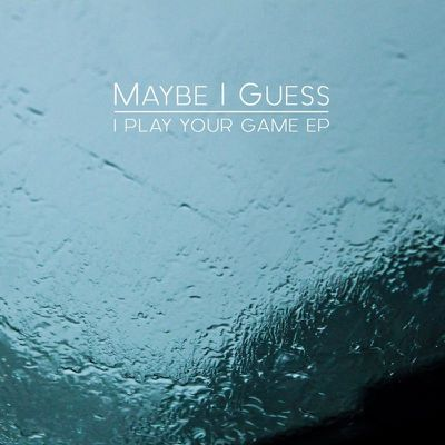 MAYBE I GUESS - I Play Your Game (EP 2018)