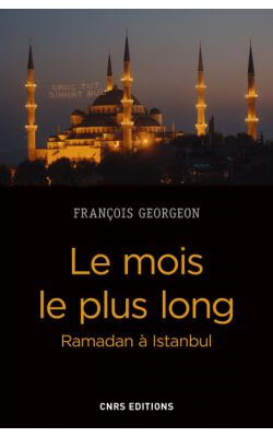 RECENSION du livre de François GEORGEON, Le mois le plus long – Ramadan à Istanbul. Paris, 2017. CNRS Editions