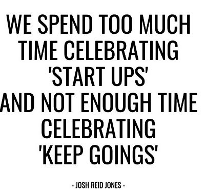 We spend too much time celebrating 'Start Ups', not enough celebrating 'Keep Goings'.