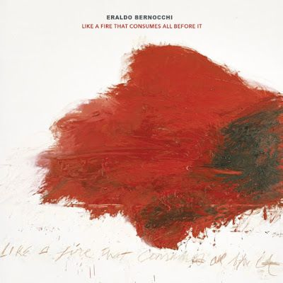 LIKE A FIRE THAT CONSUMES ALL BEFORE IT    ERALDO BERNOCCHI