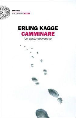 Camminare. Il breviario di Erling Kagge sul camminare: gesto sovversivo e di scoperta del Sè