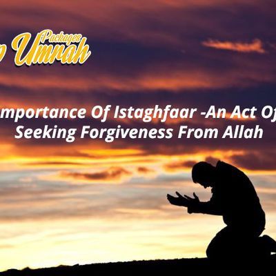 Importance Of Istaghfaar -An Act Of Seeking Forgiveness From Allah