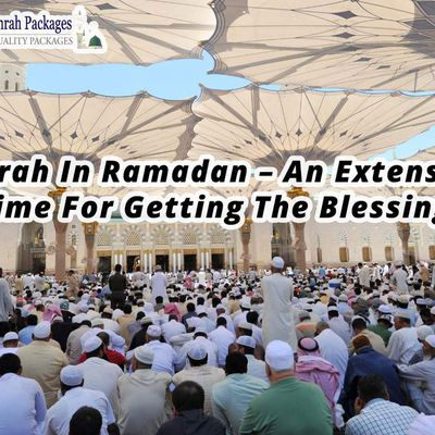Umrah In Ramadan – An Extensive Time For Getting The Blessings