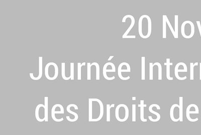 20 Nov. JOURNEE INTERNATIONALE DES DROITS DE L'ENFANT