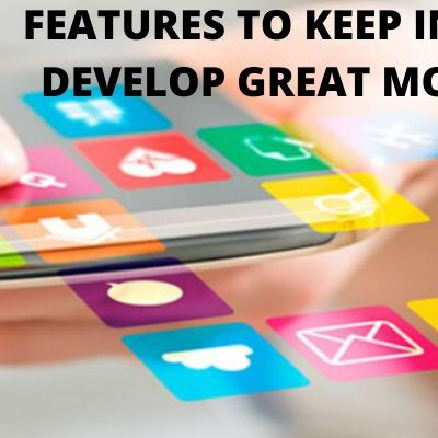 4 FEATURES TO KEEP IN MIND TO DEVELOP GREAT MOBILE APPS